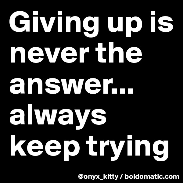 Giving up is never the answer... always keep trying