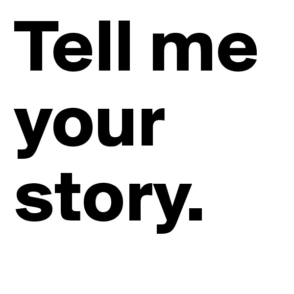 Tell me your story.