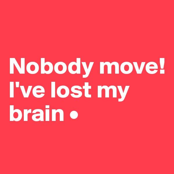 Nobody move! I've lost my brain •