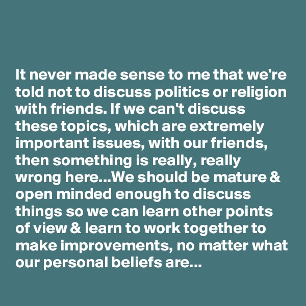 It never made sense to me that we're told not to discuss politics or religion with friends. If we can't discuss these topics, which are extremely important issues, with our friends, then something is really, really wrong here...We should be mature & open minded enough to discuss things so we can learn other points of view & learn to work together to make improvements, no matter what our personal beliefs are...