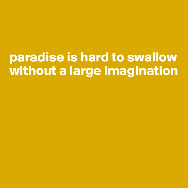 paradise is hard to swallow without a large imagination