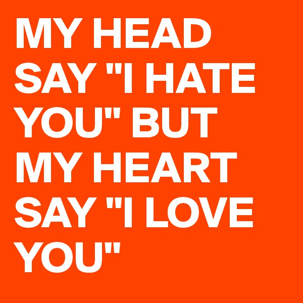 """MY HEAD SAY """"I HATE YOU"""" BUT MY HEART SAY """"I LOVE YOU"""""""