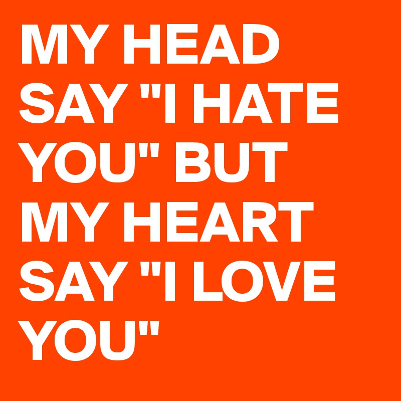 My Head Say I Hate You But My Heart Say I Love You Post By