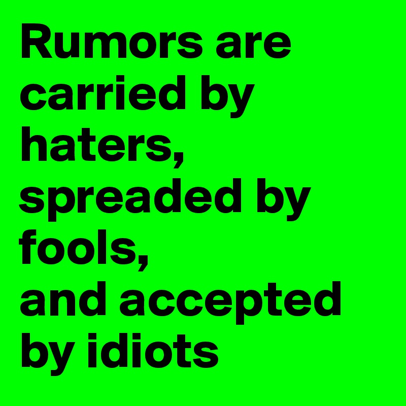 Rumors are carried by haters, spreaded by fools,  and accepted by idiots