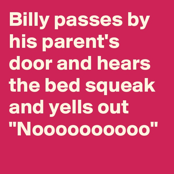 """Billy passes by his parent's door and hears the bed squeak and yells out """"Noooooooooo"""""""