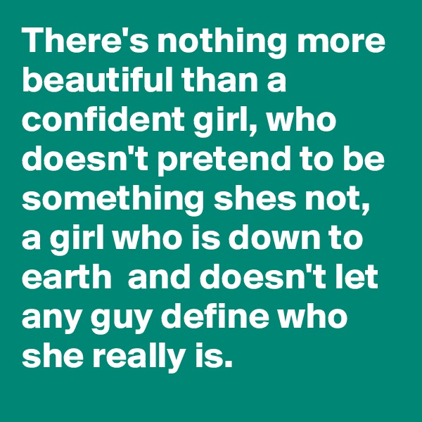 There's nothing more beautiful than a confident girl, who doesn't pretend to be something shes not, a girl who is down to earth  and doesn't let any guy define who she really is.