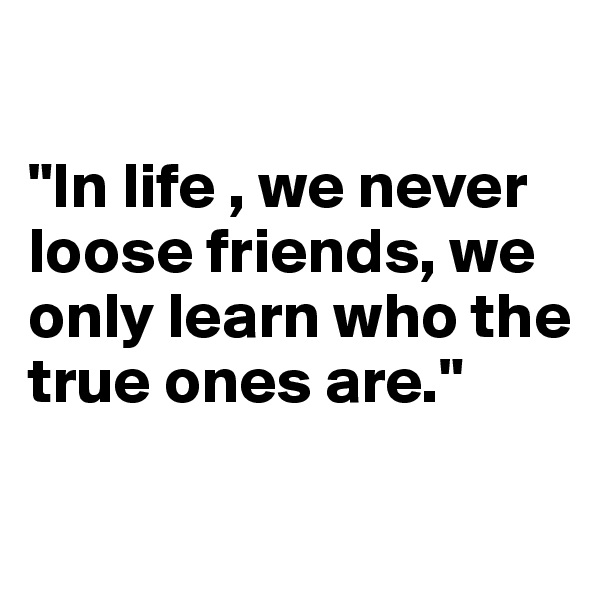 """""""In life , we never loose friends, we only learn who the true ones are."""""""