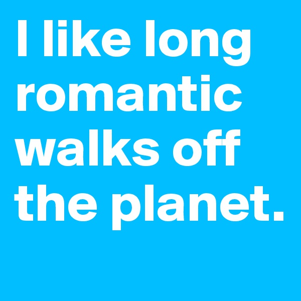 I like long romantic walks off the planet.