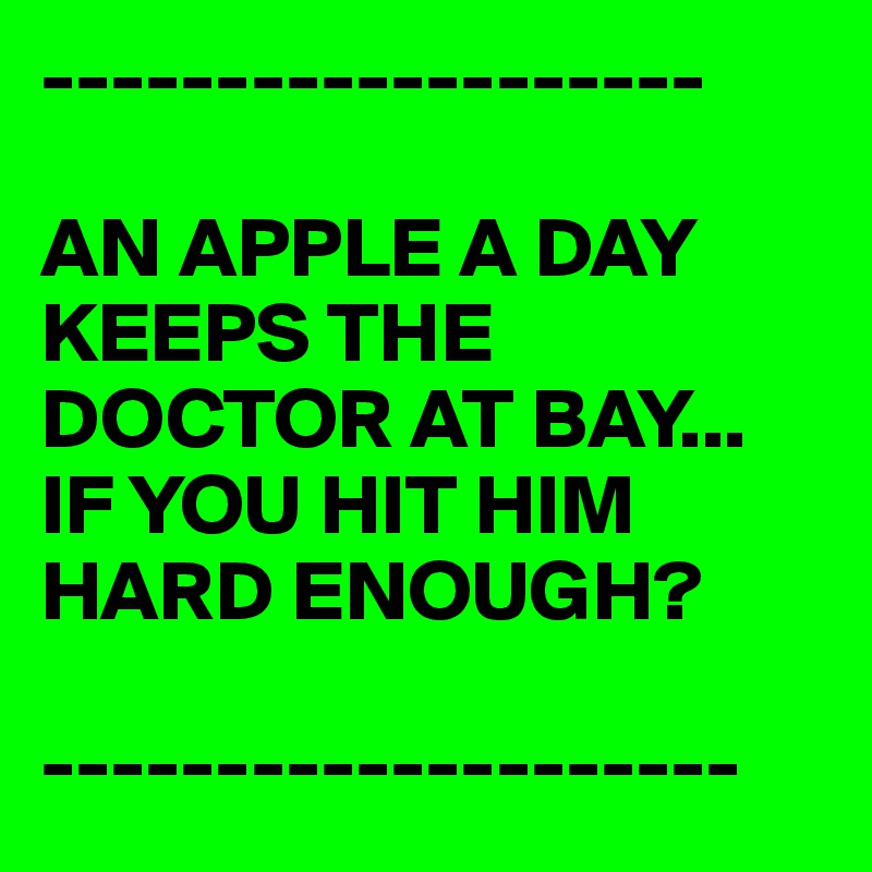 -------------------  AN APPLE A DAY KEEPS THE DOCTOR AT BAY... IF YOU HIT HIM HARD ENOUGH?  --------------------