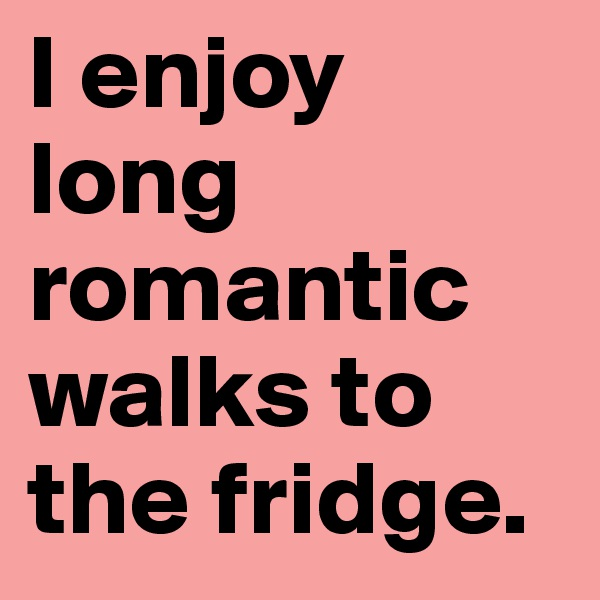 I enjoy long romantic walks to the fridge.