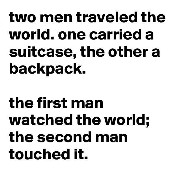 two men traveled the world. one carried a suitcase, the other a backpack.  the first man watched the world; the second man touched it.