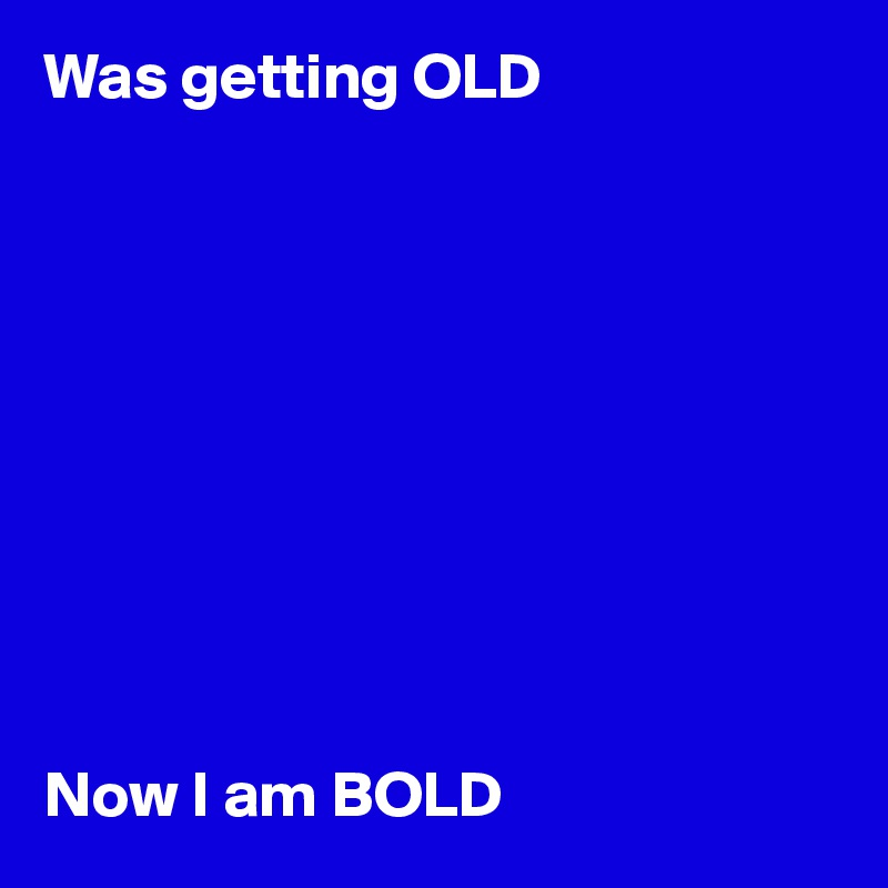 i am getting old now