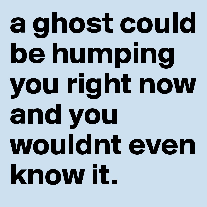 a ghost could be humping you right now and you wouldnt even know it.