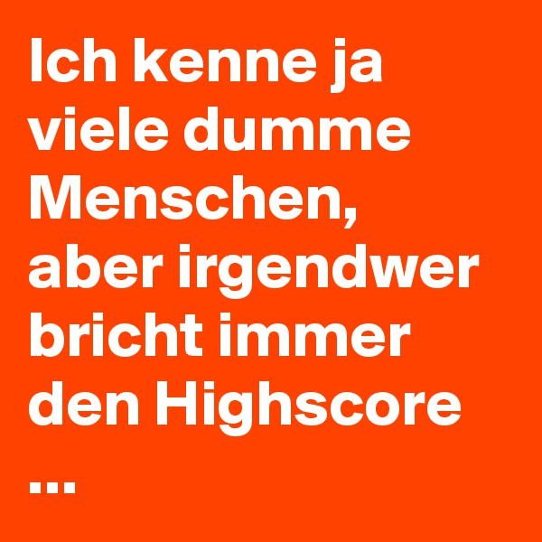 Ich kenne ja viele dumme Menschen, aber irgendwer bricht immer den Highscore ...
