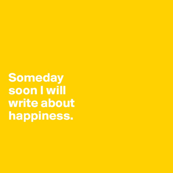 Someday  soon I will  write about  happiness.