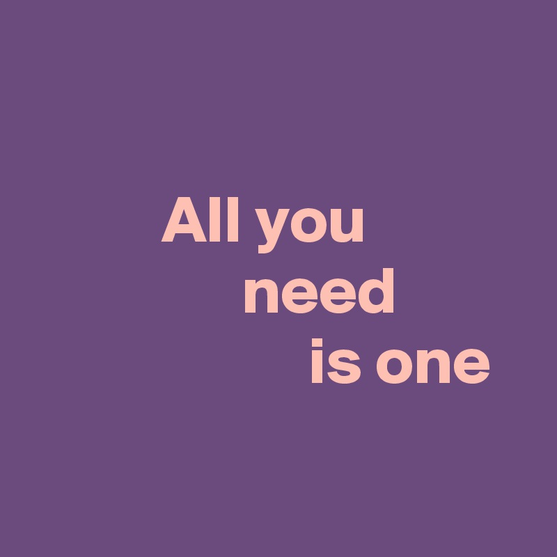 All you                  need                       is one