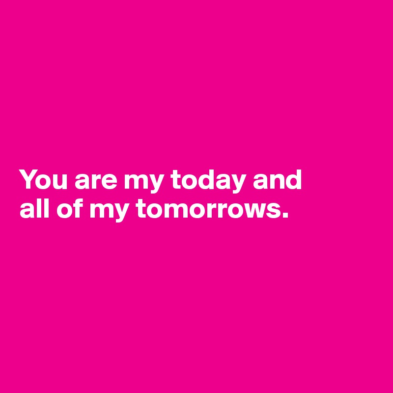 You are my today and  all of my tomorrows.