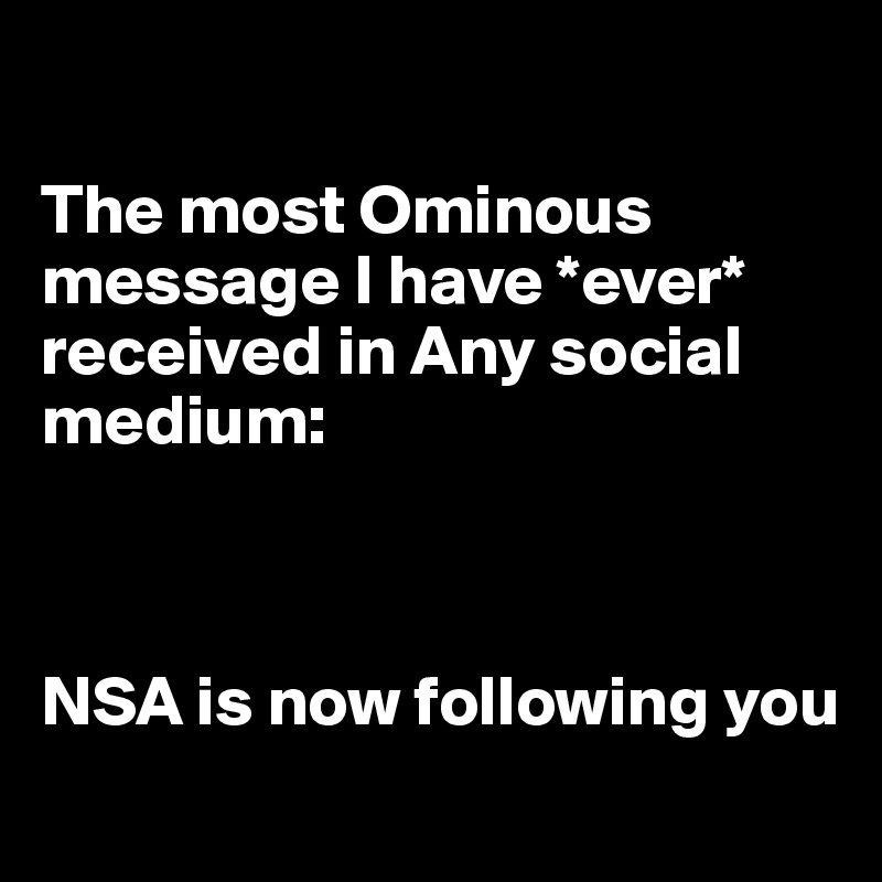 The most Ominous message I have *ever* received in Any social medium:    NSA is now following you