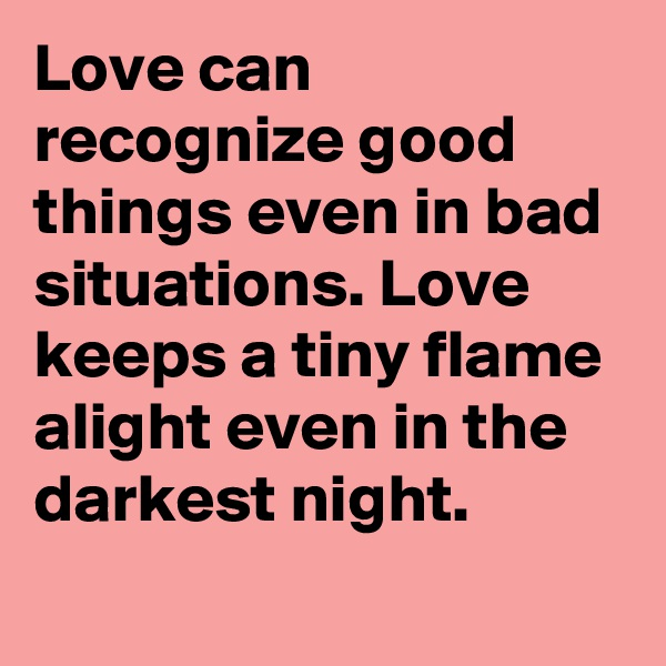 Love can recognize good things even in bad situations. Love keeps a tiny flame alight even in the darkest night.