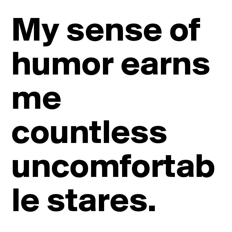 My sense of humor earns me countless uncomfortable stares.