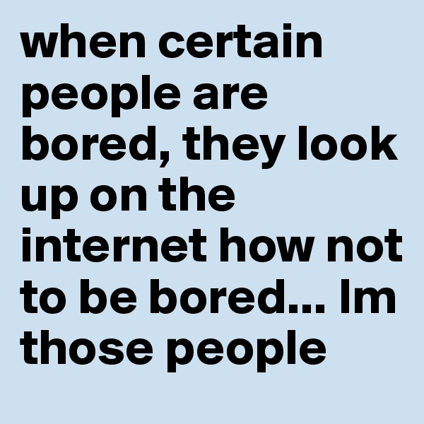 when certain  people are bored, they look up on the internet how not to be bored... Im those people