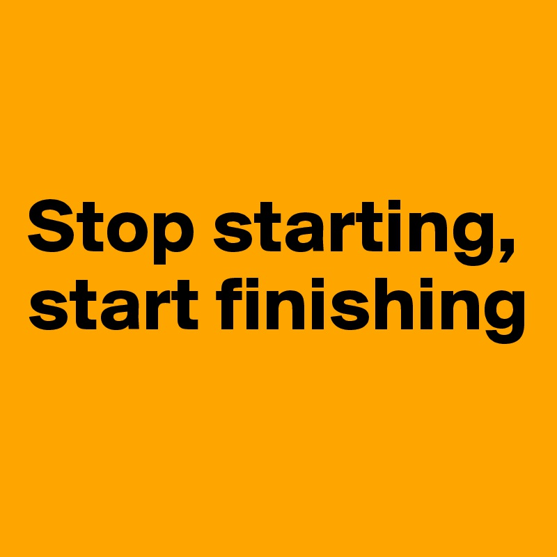 Stop starting, start finishing - Post by Campo on Boldomatic