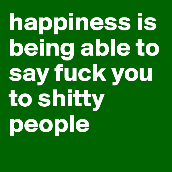 happiness is being able to say fuck you to shitty people