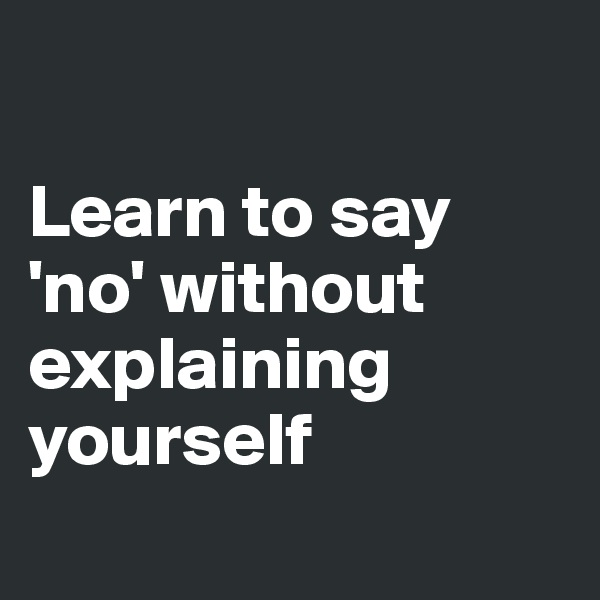 Learn to say 'no' without explaining yourself