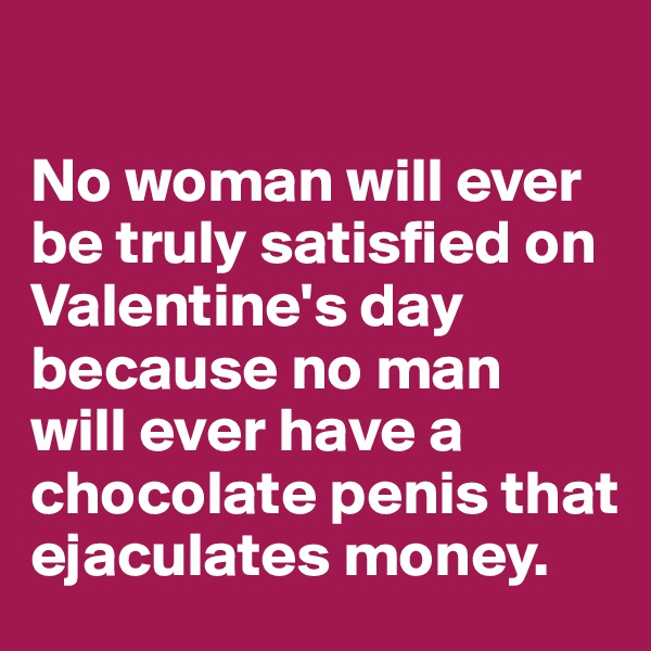 No woman will ever be truly satisfied on Valentine's day because no man  will ever have a chocolate penis that ejaculates money.