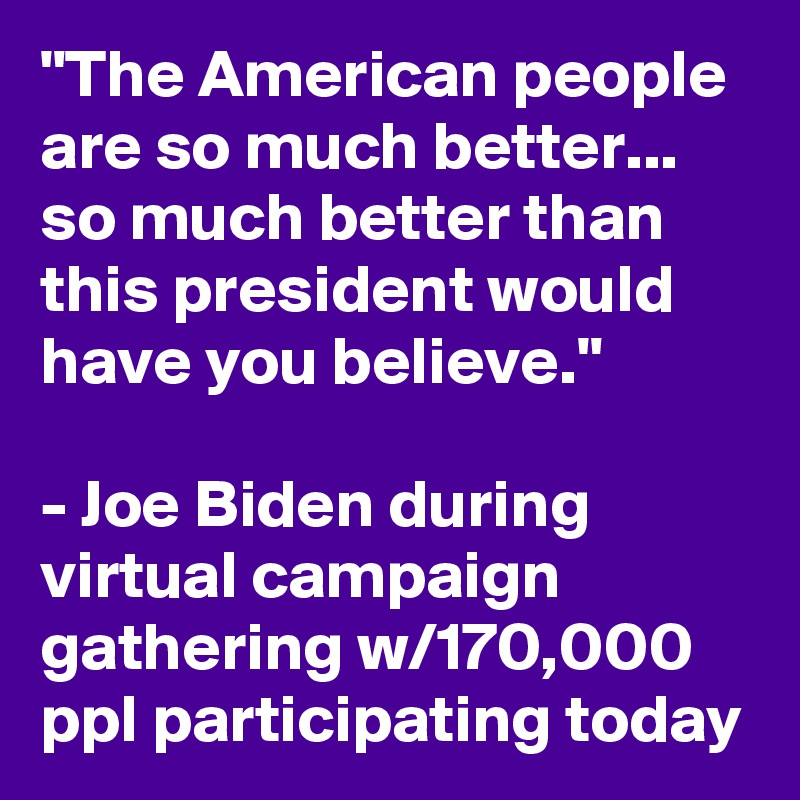 """""""The American people are so much better... so much better than this president would have you believe.""""   - Joe Biden during virtual campaign gathering w/170,000 ppl participating today"""