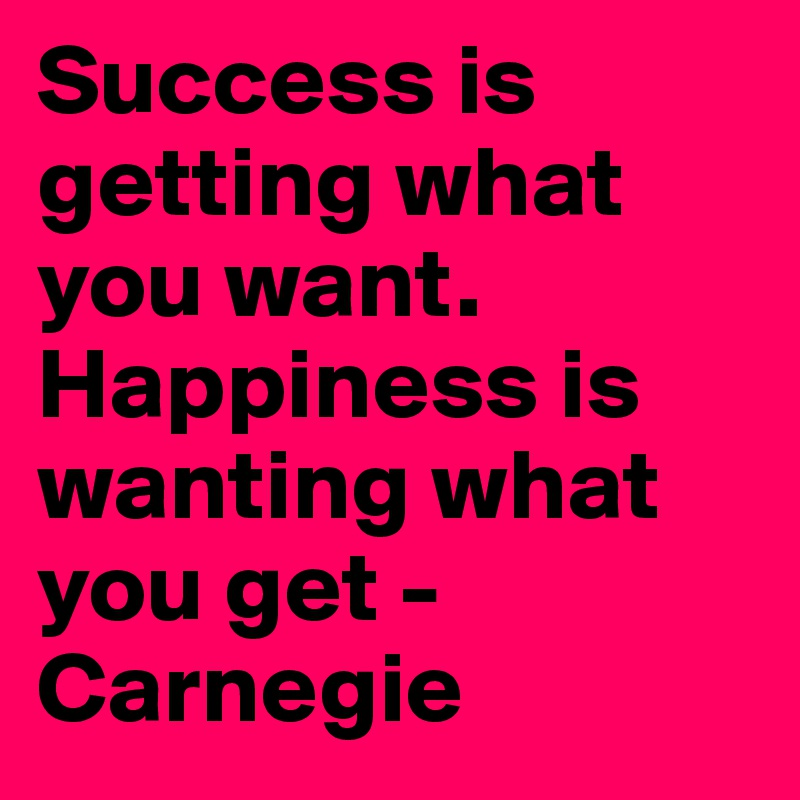 Success is getting what you want. Happiness is wanting what you get - Carnegie