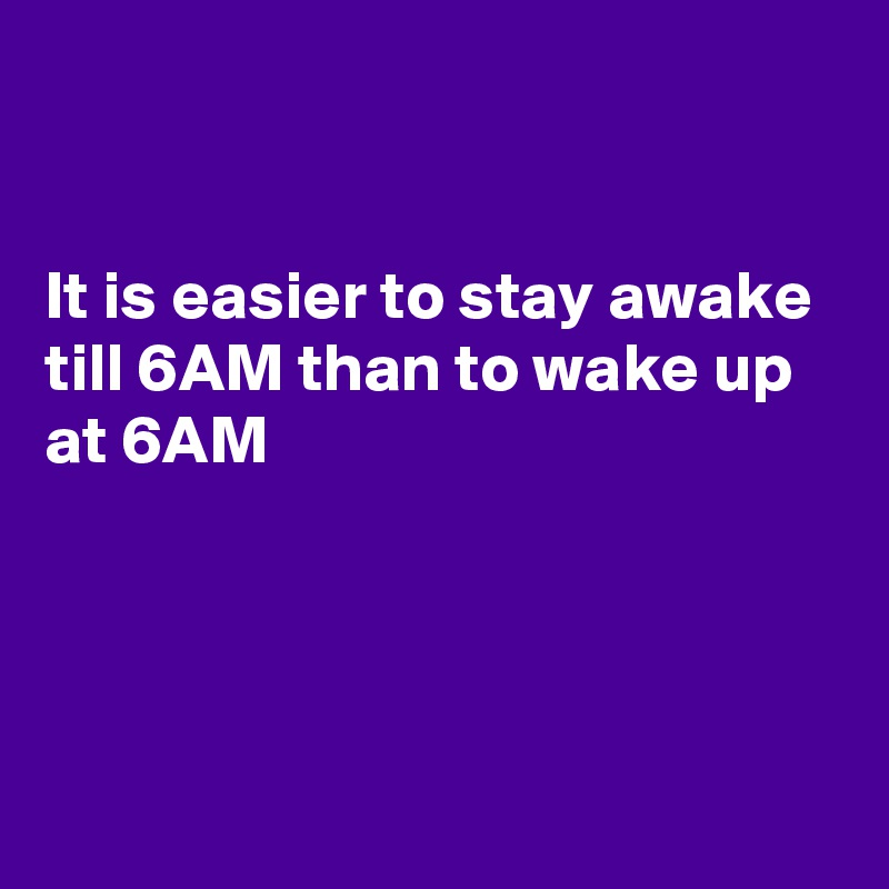 It is easier to stay awake till 6AM than to wake up at 6AM