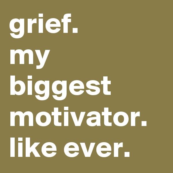 grief.  my biggest motivator. like ever.