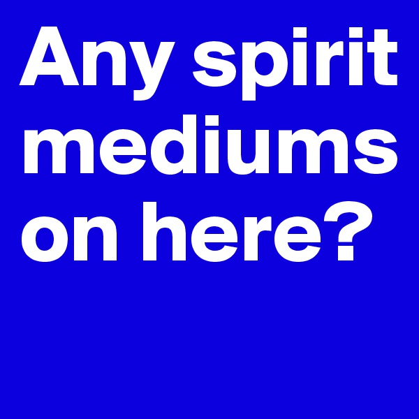 Any spirit mediums on here?