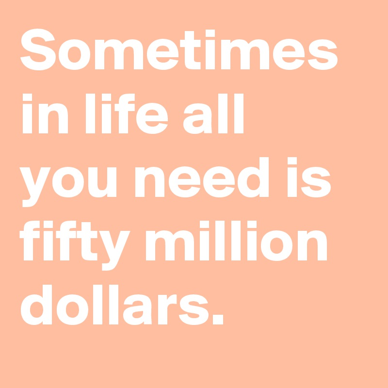 Sometimes in life all you need is fifty million dollars.