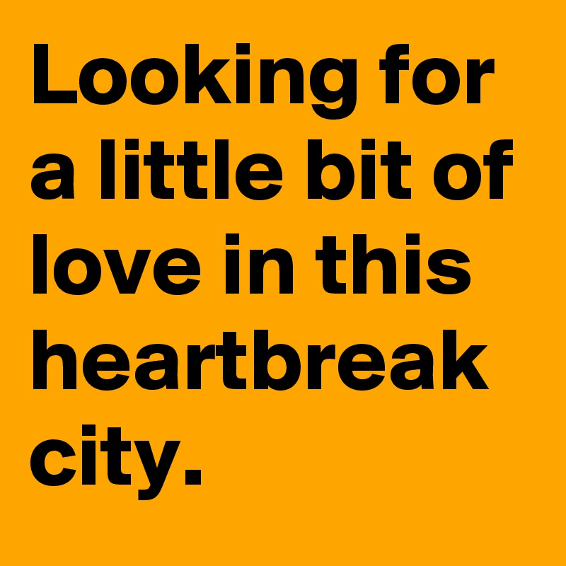 Looking for a little bit of love in this heartbreak city.