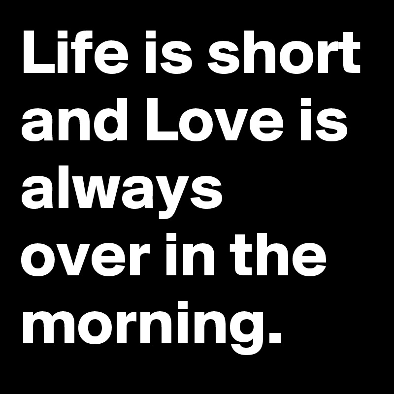 Life is short and Love is always over in the morning.