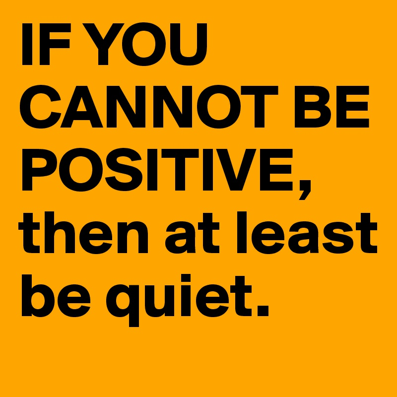 Charmant IF YOU CANNOT BE POSITIVE, Then At Least Be Quiet.