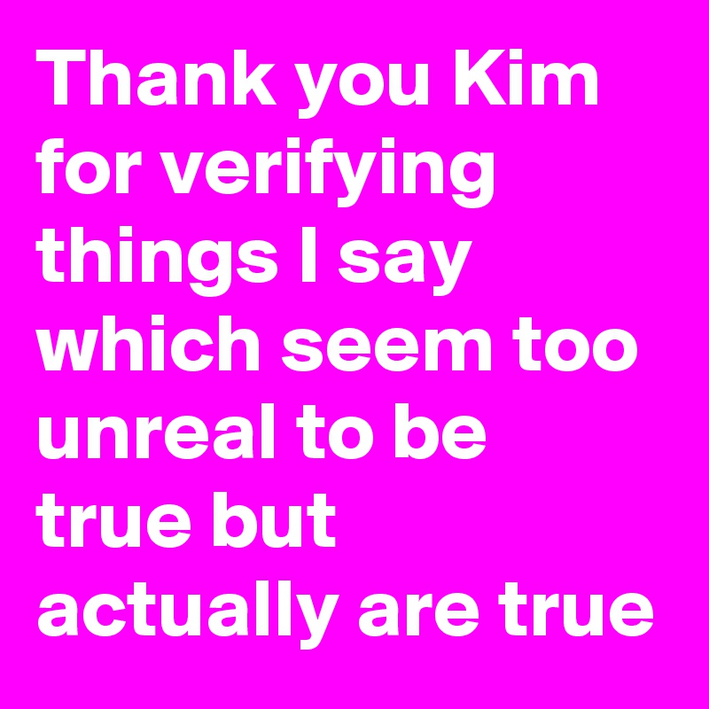 Thank you Kim for verifying things I say which seem too unreal to be true but actually are true