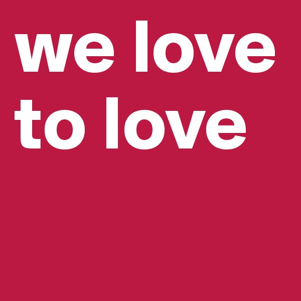 we love to love