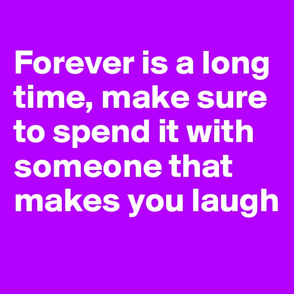 Forever is a long time, make sure to spend it with someone that makes you laugh