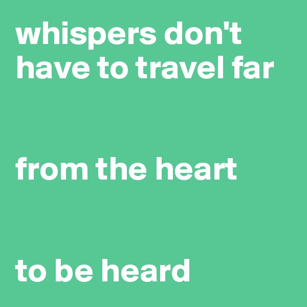 whispers don't have to travel far    from the heart   to be heard
