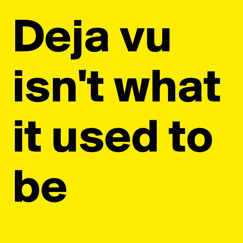 Deja vu isn't what it used to be