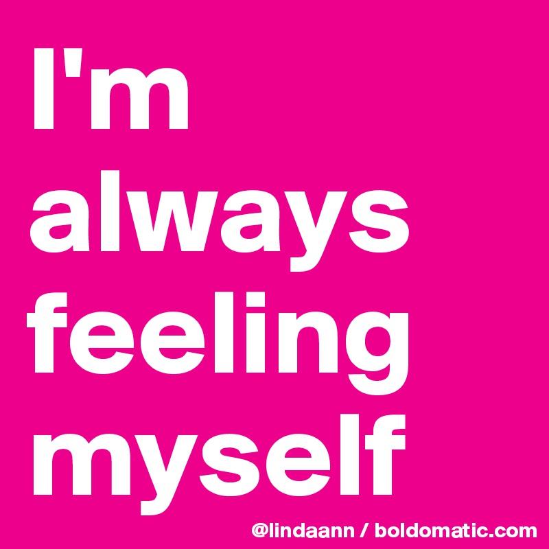 I'm always feeling myself