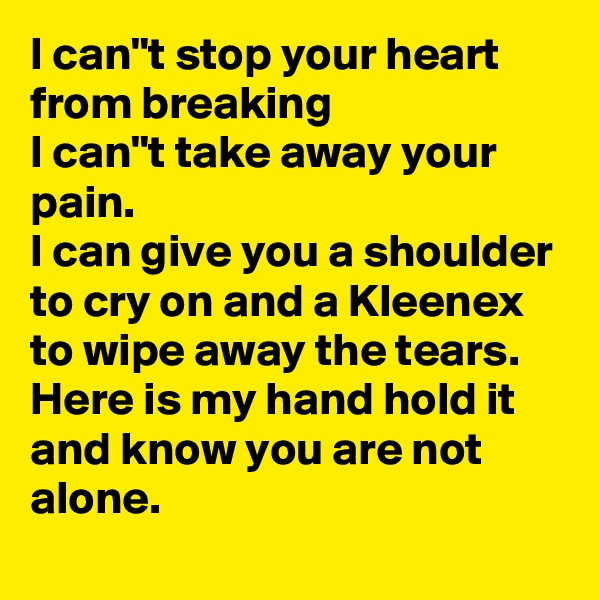 """I can""""t stop your heart from breaking I can""""t take away your pain. I can give you a shoulder to cry on and a Kleenex to wipe away the tears. Here is my hand hold it and know you are not alone."""