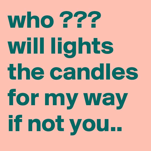 who ??? will lights the candles for my way if not you..