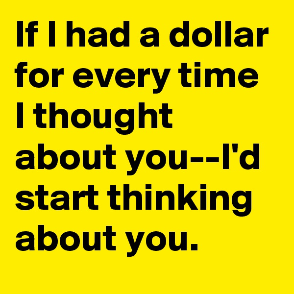 If I had a dollar for every time I thought about you--I'd start thinking about you.