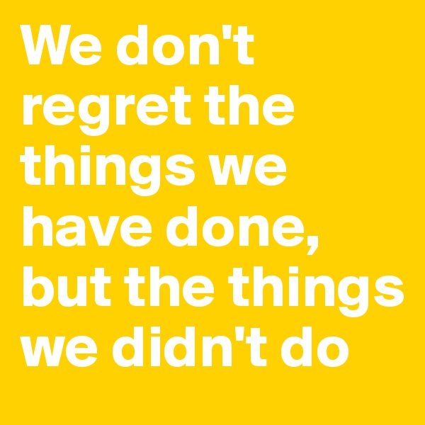 We don't regret the things we have done, but the things we didn't do