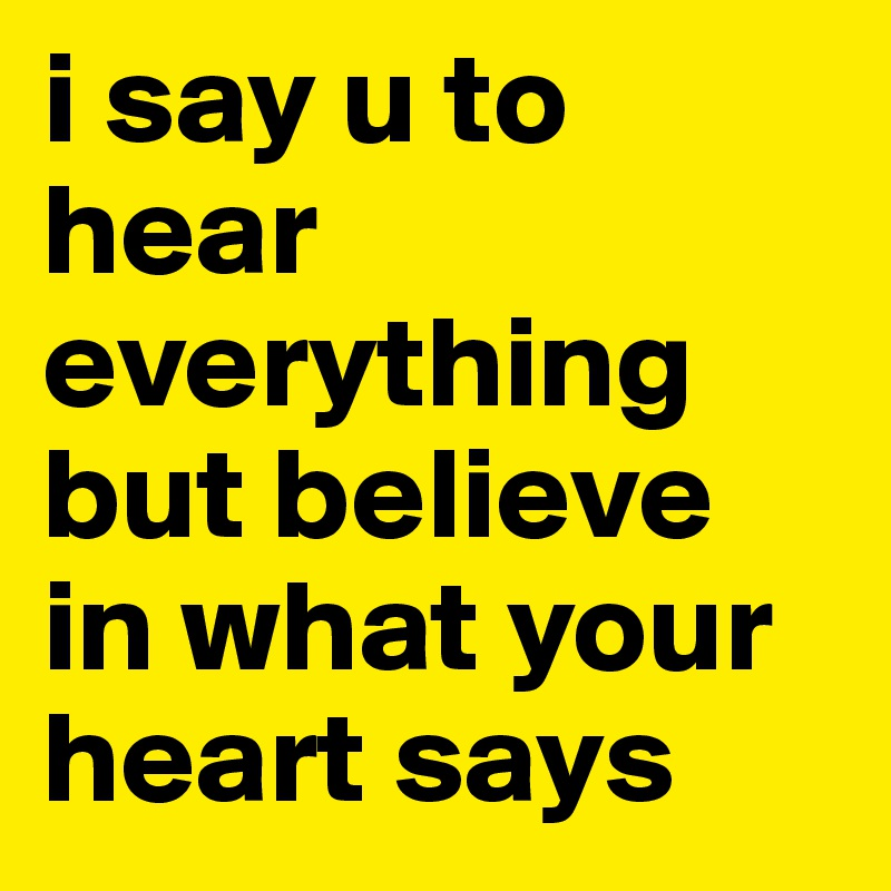 i say u to hear everything but believe in what your heart says