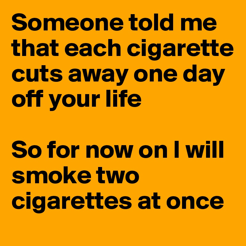 Someone told me that each cigarette cuts away one day off your life  So for now on I will smoke two cigarettes at once